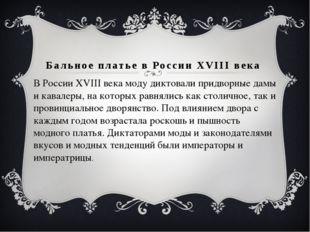 Бальное платье в России XVIII века В России XVIII века моду диктовали придвор