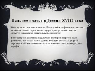 Бальное платье в России XVIII века Одежду часто отделывали мехом . Платья, юб