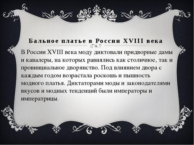 Бальное платье в России XVIII века В России XVIII века моду диктовали придвор...