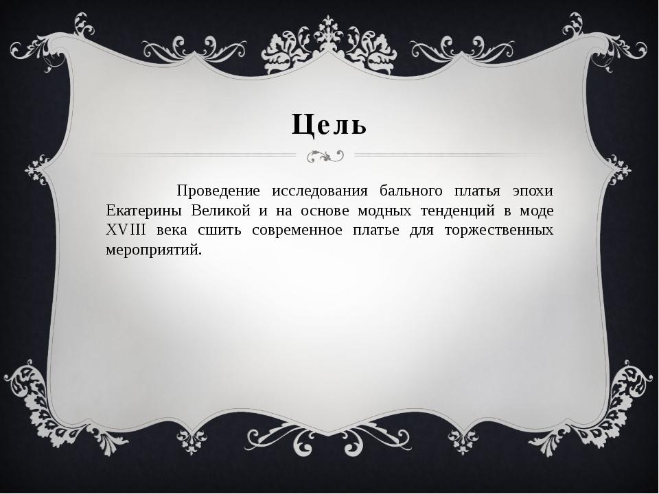 Цель Проведение исследования бального платья эпохи Екатерины Великой и на осн...