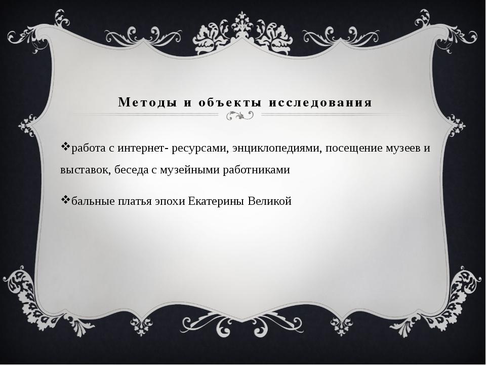 Методы и объекты исследования работа с интернет- ресурсами, энциклопедиями, п...