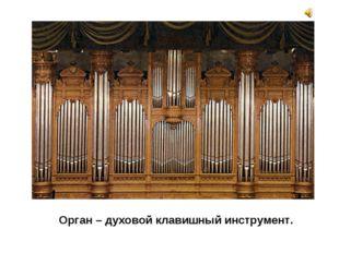 Орган – духовой клавишный инструмент.