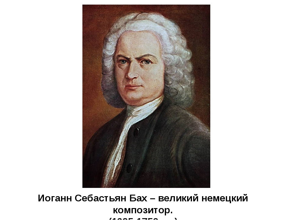 Иоганн Себастьян Бах – великий немецкий композитор. (1685-1750 г.г.)