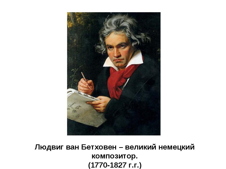 Людвиг ван Бетховен – великий немецкий композитор. (1770-1827 г.г.)