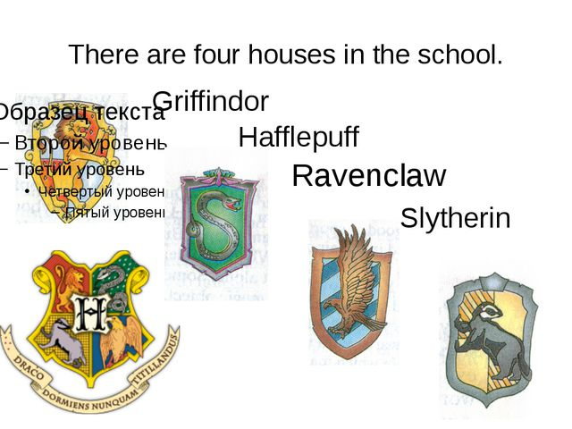There are four houses in the school. Griffindor Hafflepuff Ravenclaw Slytherin