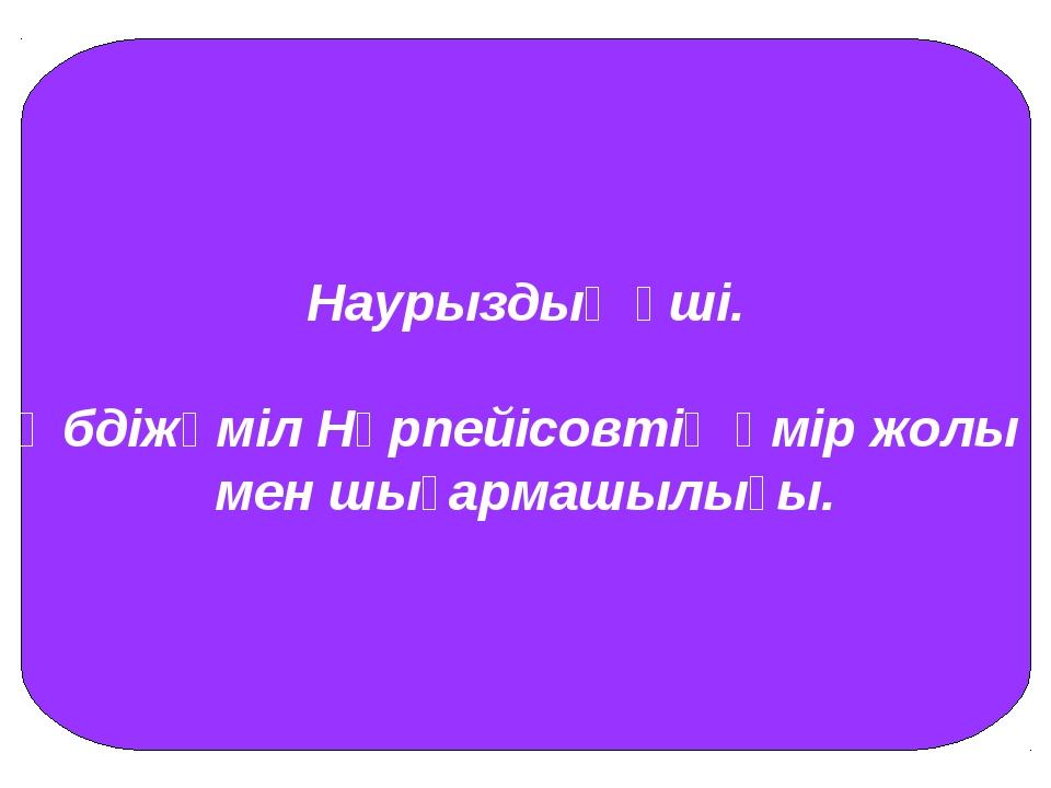Наурыздың үші. Әбдіжәміл Нұрпейісовтің өмір жолы мен шығармашылығы.