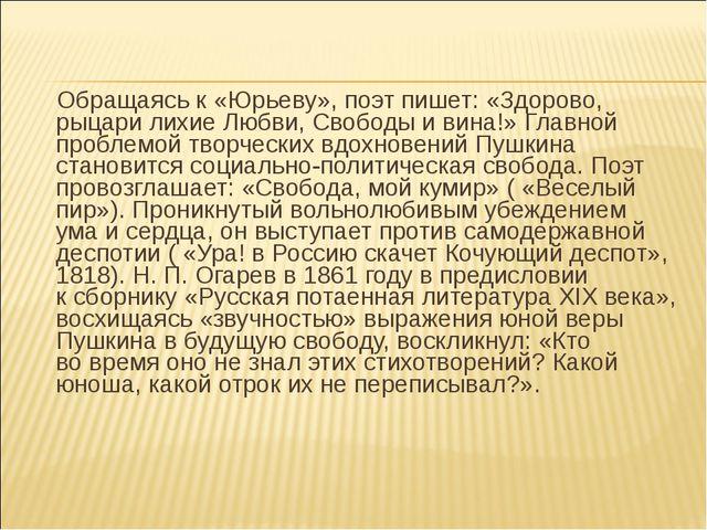 Обращаясь к «Юрьеву», поэт пишет: «Здорово, рыцари лихие Любви, Свободы иви...