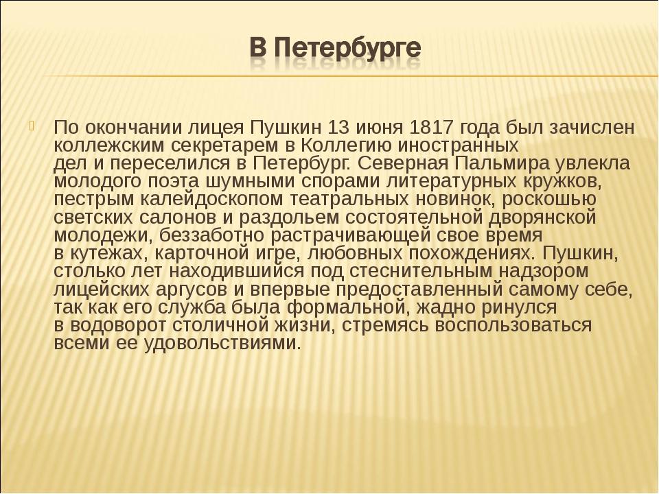 По окончании лицея Пушкин 13 июня 1817 года былзачислен коллежским секретаре...