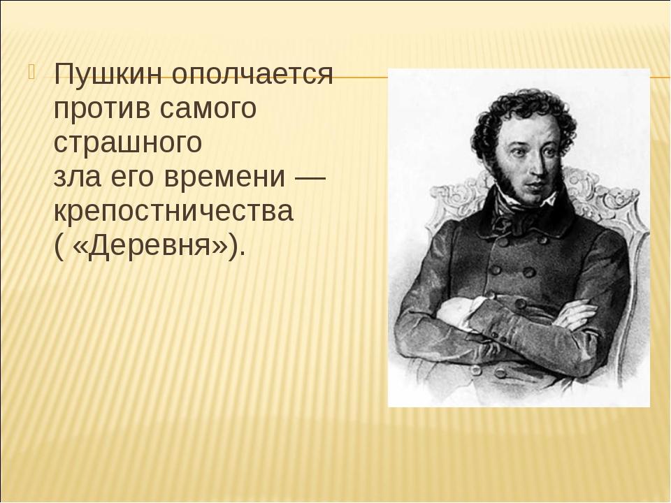 Пушкин ополчается против самого страшного злаеговремени— крепостничества (...