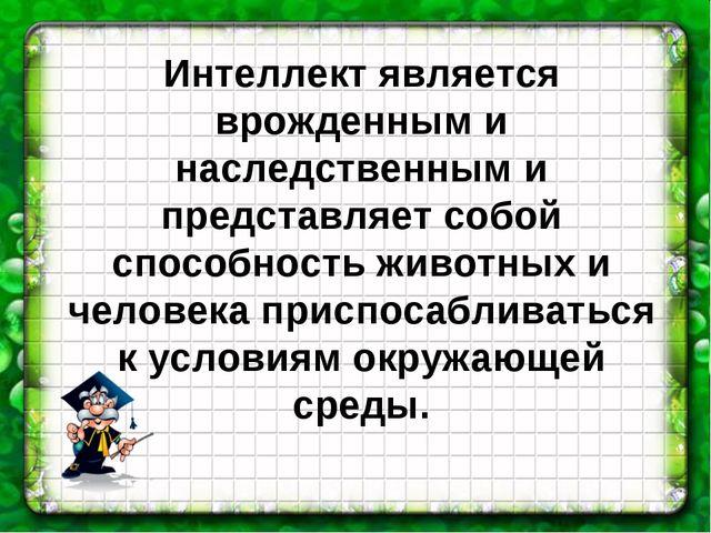 Интеллект является врожденным и наследственным и представляет собой способнос...