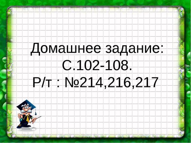 Домашнее задание: С.102-108. Р/т : №214,216,217