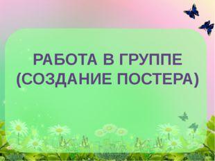 РАБОТА В ГРУППЕ (СОЗДАНИЕ ПОСТЕРА)