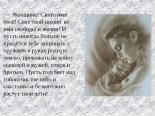 Женщина! Свято имя твоё! Свят твой подвиг во имя свободы и жизни! И пусть ни