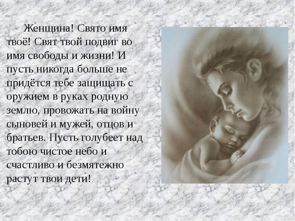 Женщина! Свято имя твоё! Свят твой подвиг во имя свободы и жизни! И пусть ни...