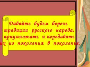 Давайте будем беречь традиции русского народа, приумножать и передавать их из