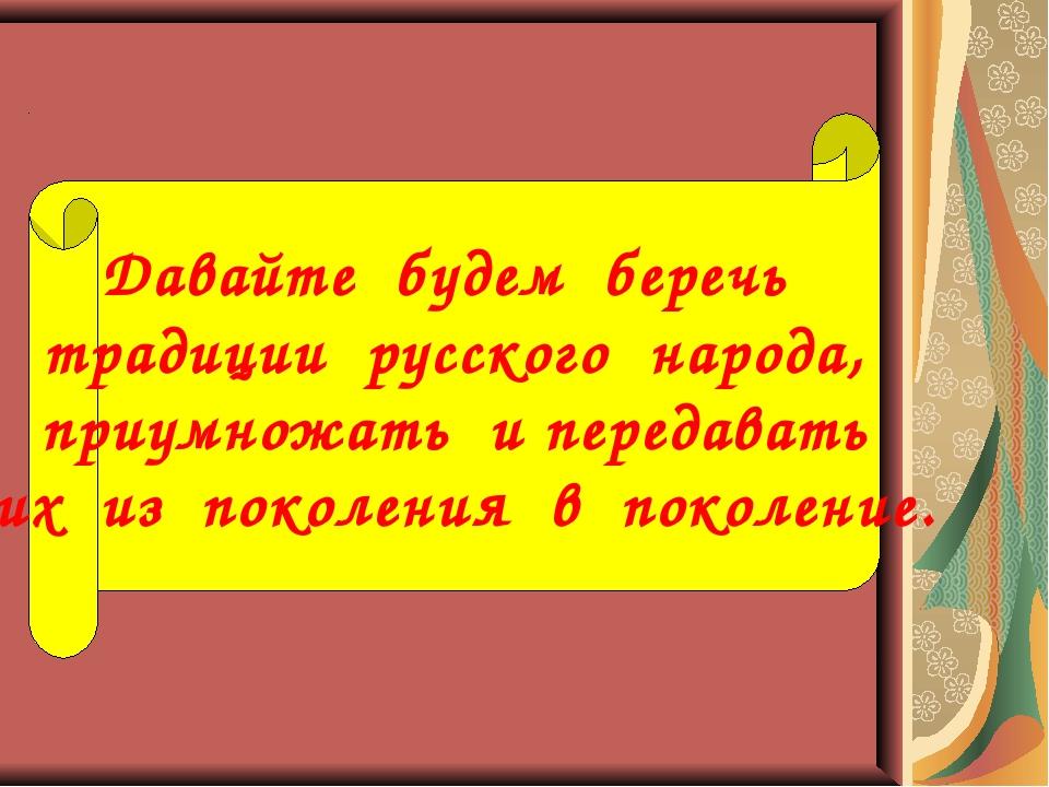 Давайте будем беречь традиции русского народа, приумножать и передавать их из...