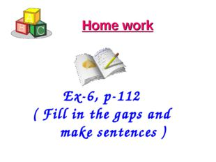 Home work Ex-6, p-112 ( Fill in the gaps and make sentences )