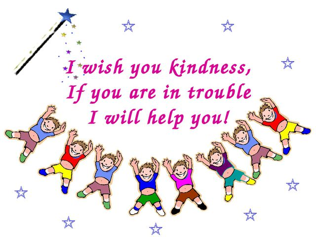 I wish you kindness, If you are in trouble I will help you!