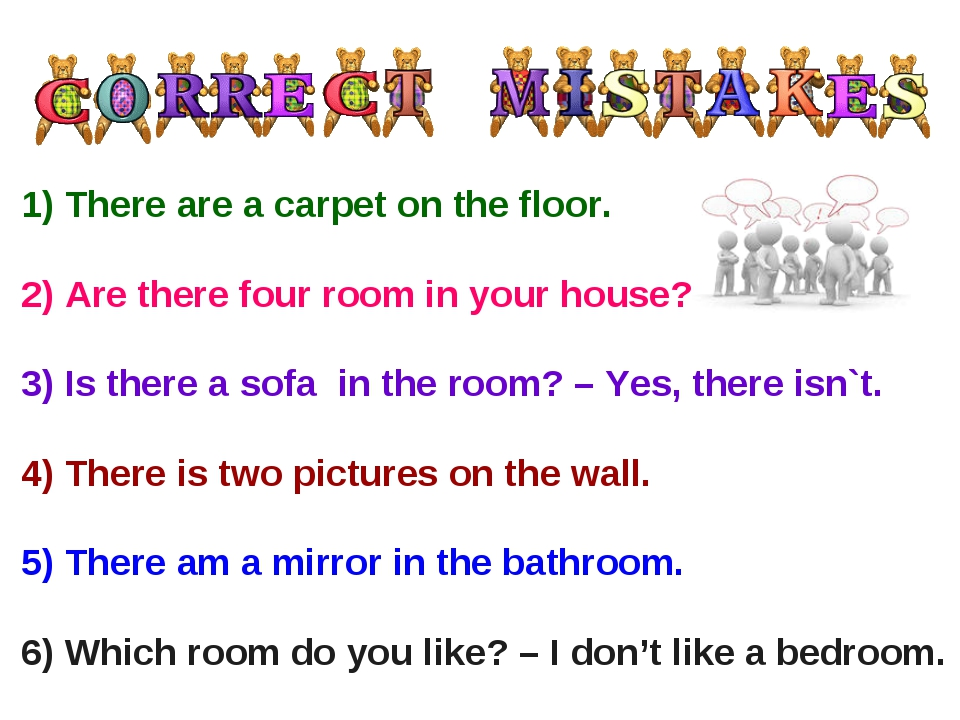 1) There are a carpet on the floor. 2) Are there four room in your house? 3) ...