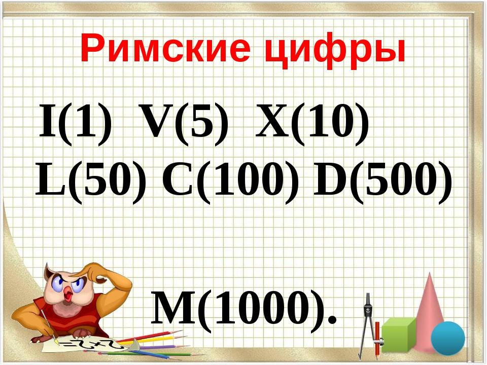 Римские цифры I(1) V(5) X(10) L(50) C(100) D(500) M(1000).
