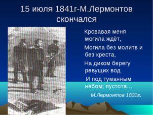 15 июля 1841г-М.Лермонтов скончался Кровавая меня могила ждёт, Могила без мол