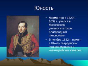 Юность Лермонтов с 1829 – 1832 г. учился в Московском университетском благоро