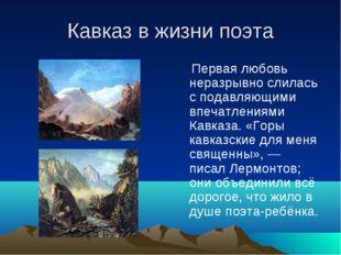 Кавказ в жизни поэта Первая любовь неразрывно слилась с подавляющими впечатле