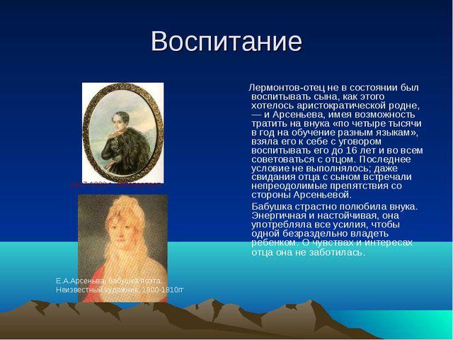 Воспитание Лермонтов-отец не в состоянии был воспитывать сына, как этого хоте...
