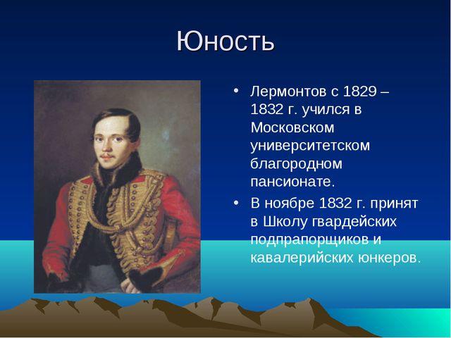 Юность Лермонтов с 1829 – 1832 г. учился в Московском университетском благоро...