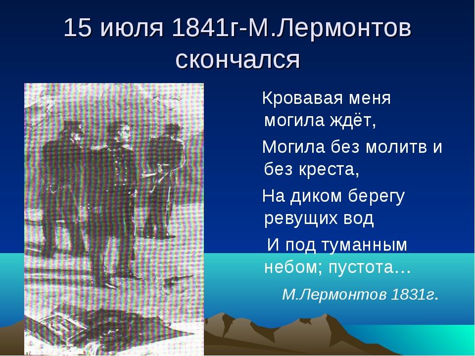 15 июля 1841г-М.Лермонтов скончался Кровавая меня могила ждёт, Могила без мол...