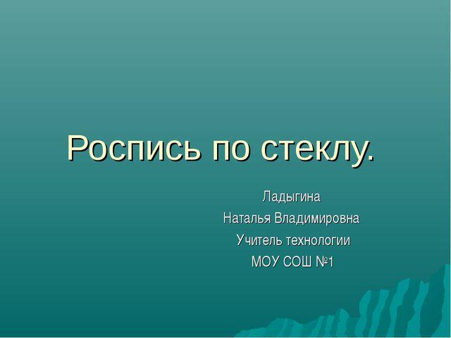 Роспись по стеклу. Ладыгина Наталья Владимировна Учитель технологии МОУ СОШ №1