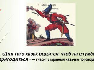 «Для того казак родится, чтоб на службе пригодиться» — гласит старинная казач