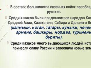 В составе большинства казачьих войск преобладали русские. Среди казаков были