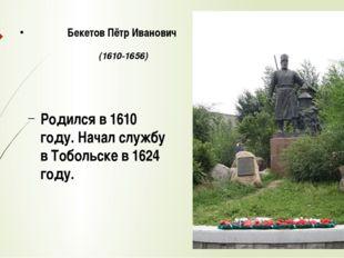 Родился в 1610 году. Начал службу в Тобольске в 1624 году. Бекетов Пётр Иван