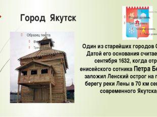 Город Якутск Один из старейших городов Сибири. Датой его основания считается