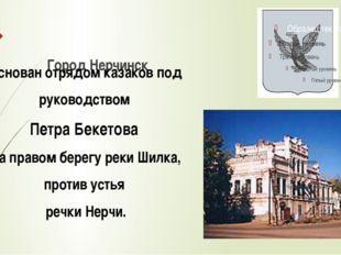 Город Нерчинск основан отрядом казаков под руководством Петра Бекетова на пра