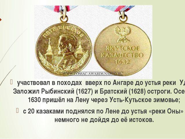 участвовал в походах вверх по Ангаре до устья реки Уда. Заложил Рыбинский (16...