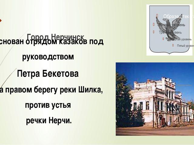 Город Нерчинск основан отрядом казаков под руководством Петра Бекетова на пра...