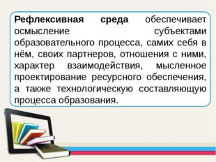 Рефлексивная среда обеспечивает осмысление субъектами образовательного процес