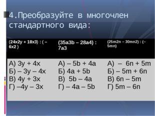 4.Преобразуйте в многочлен стандартного вида: (24x2y+ 18x3) : ( – 6x2) (35a3b