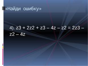 4). z3 + 2z2 + z3 – 4z – z2 = 2z3 – z2 – 4z «Найди ошибку»