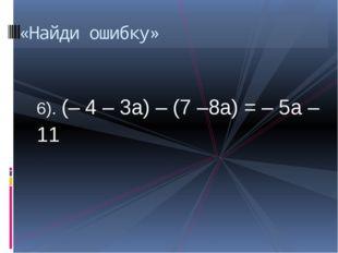 6). (– 4 – 3а) – (7 –8а) = – 5а – 11 «Найди ошибку»