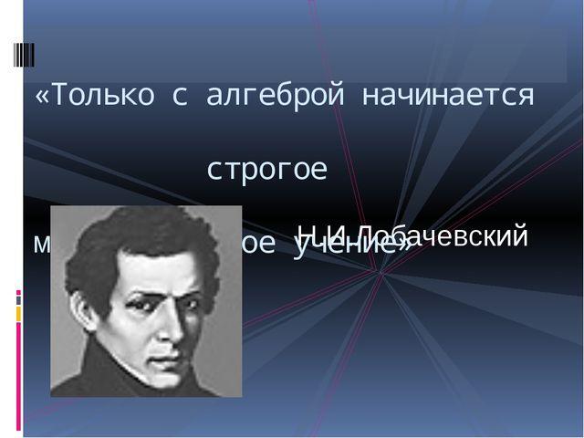 Н.И.Лобачевский «Только с алгеброй начинается строгое математическое учение»