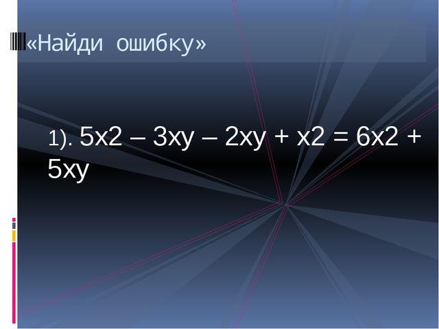 1). 5х2 – 3ху – 2ху + х2 = 6х2 + 5ху «Найди ошибку»