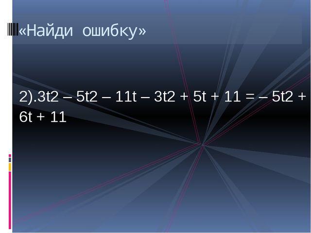 2).3t2 – 5t2 – 11t – 3t2 + 5t + 11 = – 5t2 + 6t + 11 «Найди ошибку»