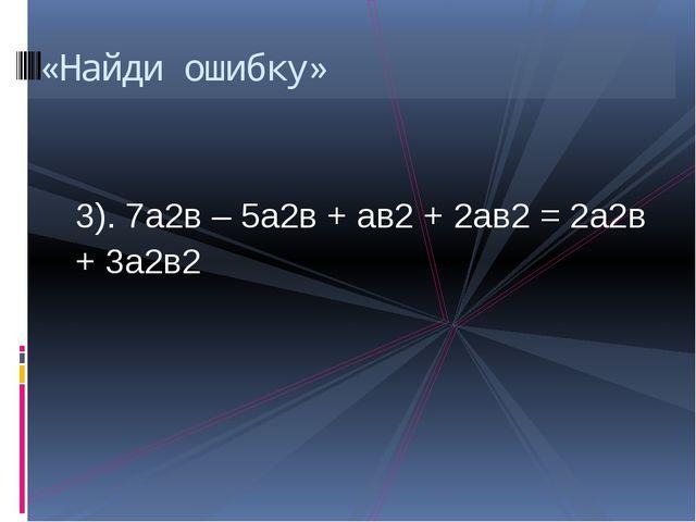3). 7а2в – 5а2в + ав2 + 2ав2 = 2а2в + 3а2в2 «Найди ошибку»