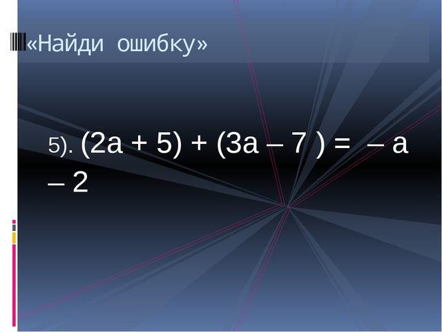 5). (2а + 5) + (3а – 7 ) = – а – 2 «Найди ошибку»