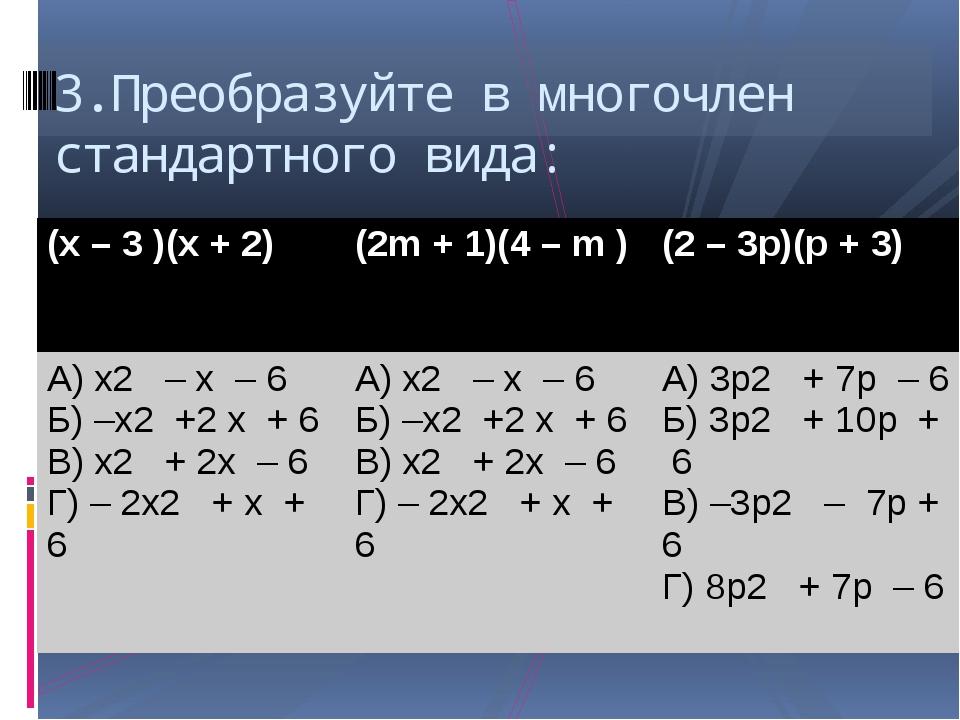 3.Преобразуйте в многочлен стандартного вида: (х– 3 )(х+ 2) (2m+ 1)(4 –m) (2...