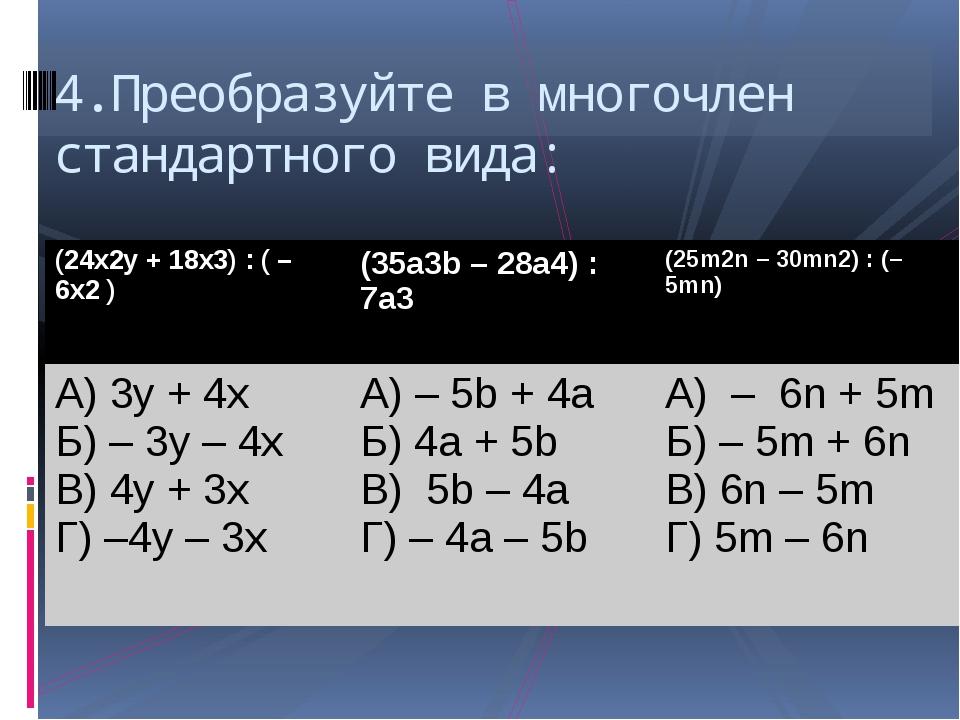 4.Преобразуйте в многочлен стандартного вида: (24x2y+ 18x3) : ( – 6x2) (35a3b...