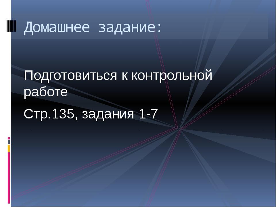 Подготовиться к контрольной работе Стр.135, задания 1-7 Домашнее задание: